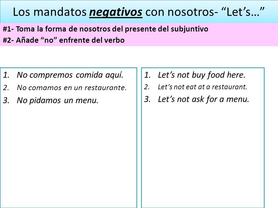 Los mandatos negativos con nosotros- Lets… #1- Toma la forma de nosotros del presente del subjuntivo #2- Añade no enfrente del verbo 1.No compremos co