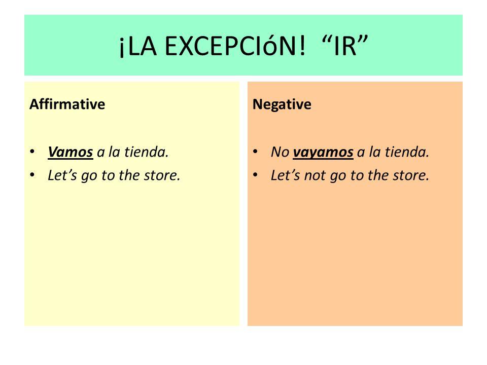 ¡LA EXCEPCIóN! IR Affirmative Vamos a la tienda. Lets go to the store. Negative No vayamos a la tienda. Lets not go to the store.