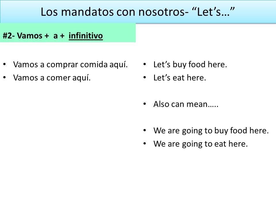 Los mandatos con nosotros- Lets… #2- Vamos + a + infinitivo Vamos a comprar comida aquí. Vamos a comer aquí. Lets buy food here. Lets eat here. Also c
