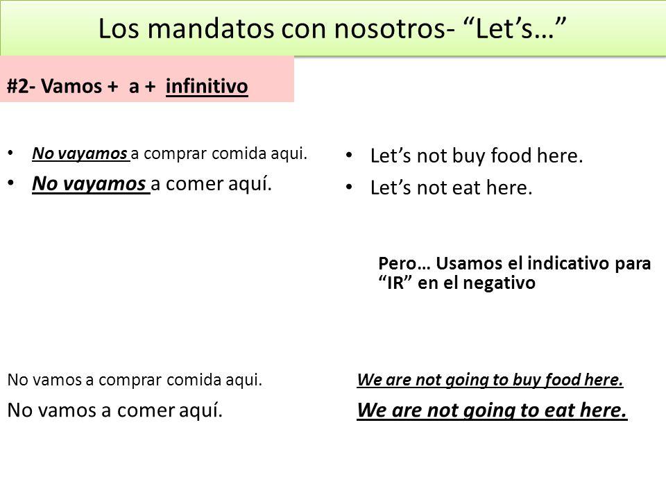 Los mandatos con nosotros- Lets… #2- Vamos + a + infinitivo No vayamos a comprar comida aqui. No vayamos a comer aquí. Pero… Usamos el indicativo para