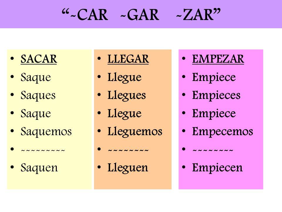 -CAR -GAR -ZAR LLEGAR Llegue Llegues Llegue Lleguemos -------- Lleguen SACAR Saque Saques Saque Saquemos --------- Saquen EMPEZAR Empiece Empieces Emp