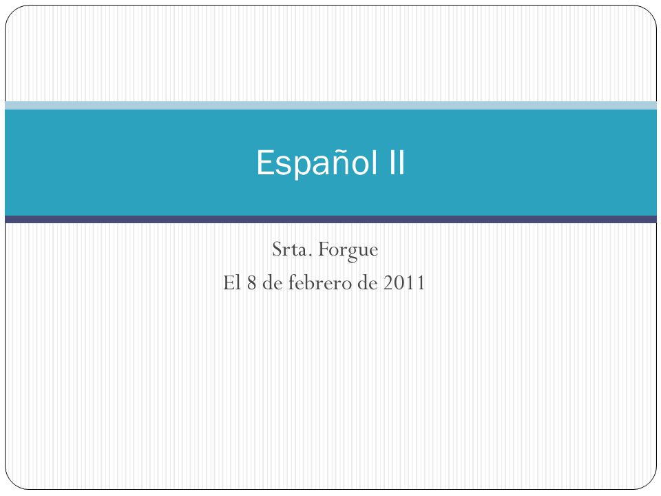 Srta. Forgue El 8 de febrero de 2011 Español II