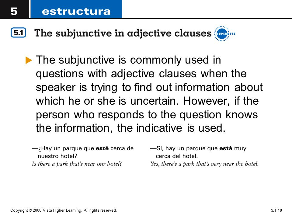 Copyright © 2008 Vista Higher Learning. All rights reserved.5.1-10 The subjunctive is commonly used in questions with adjective clauses when the speak