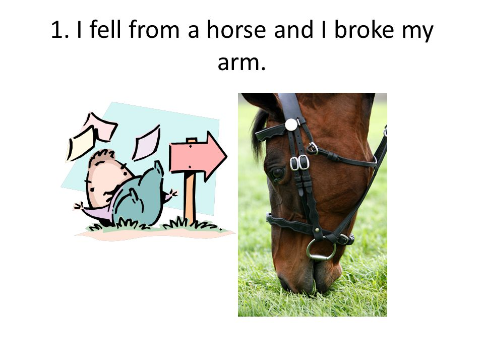 1. I fell from a horse and I broke my arm.