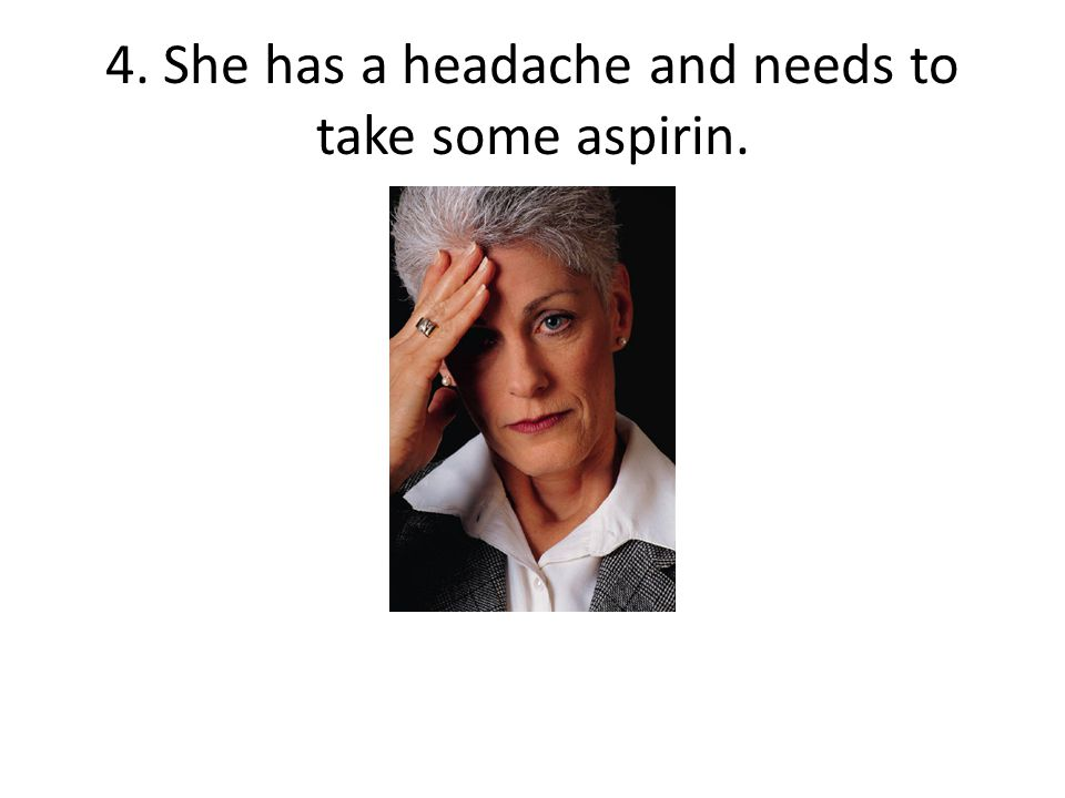 4. She has a headache and needs to take some aspirin.