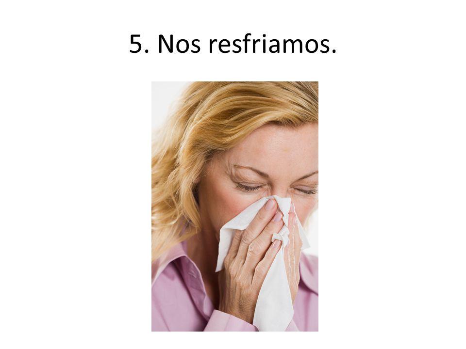 5. Nos resfriamos.