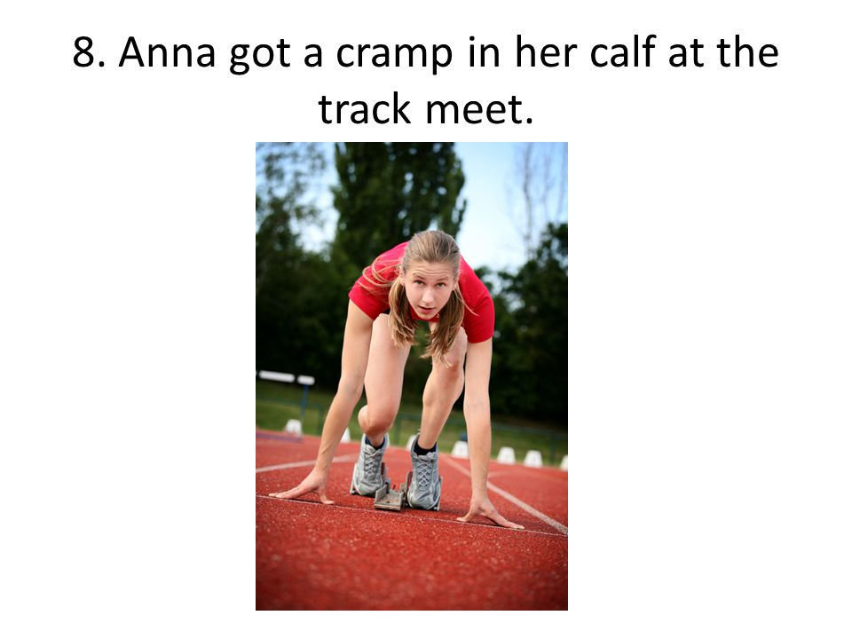 8. Anna got a cramp in her calf at the track meet.