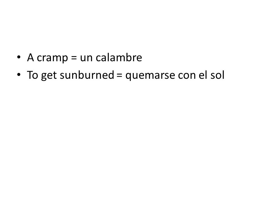 A cramp = un calambre To get sunburned = quemarse con el sol