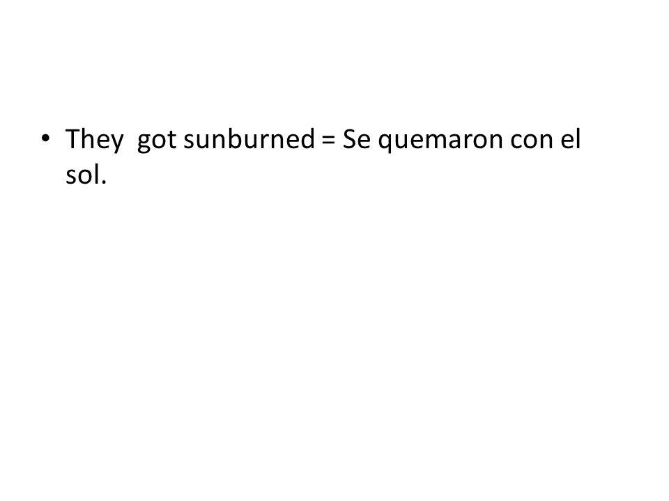 We got sunburned = ?