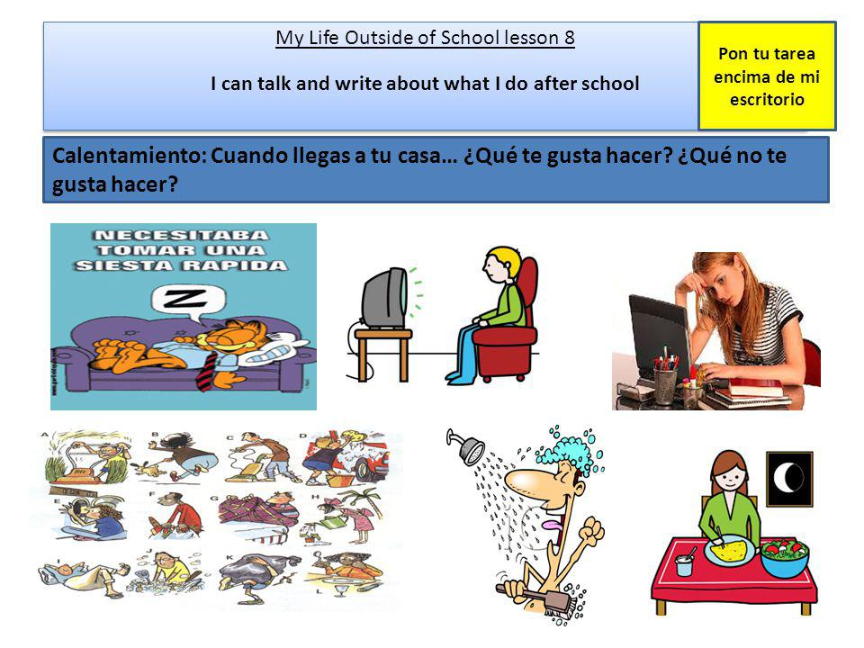 Calentamiento: Cuando llegas a tu casa… ¿Qué te gusta hacer? ¿Qué no te gusta hacer? My Life Outside of School lesson 8 I can talk and write about wha