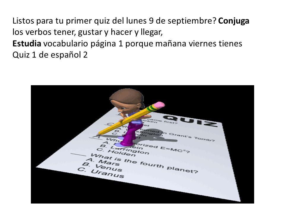 Listos para tu primer quiz del lunes 9 de septiembre? Conjuga los verbos tener, gustar y hacer y llegar, Estudia vocabulario página 1 porque mañana vi