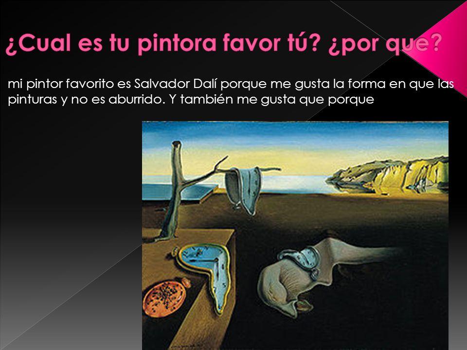 mi pintor favorito es Salvador Dalí porque me gusta la forma en que las pinturas y no es aburrido.