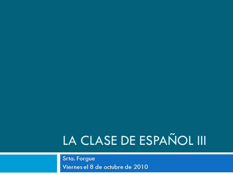 LA CLASE DE ESPAÑOL III Srta. Forgue Viernes el 8 de octubre de 2010