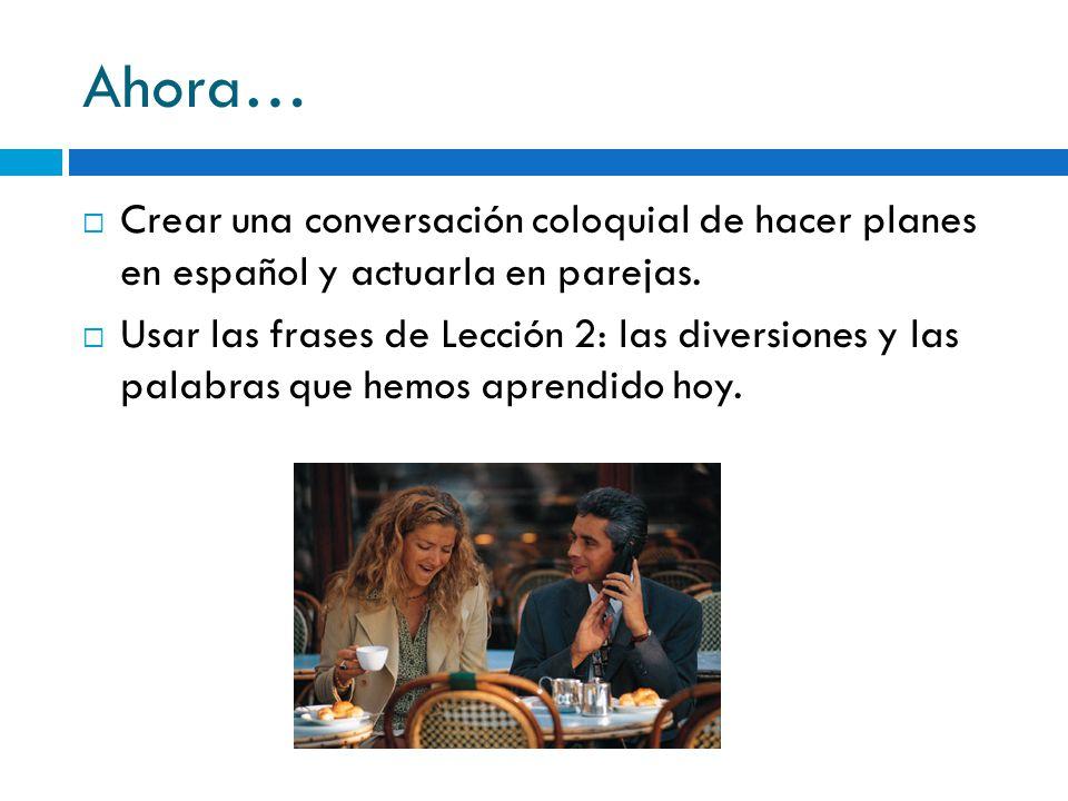 Ahora… Crear una conversación coloquial de hacer planes en español y actuarla en parejas. Usar las frases de Lección 2: las diversiones y las palabras