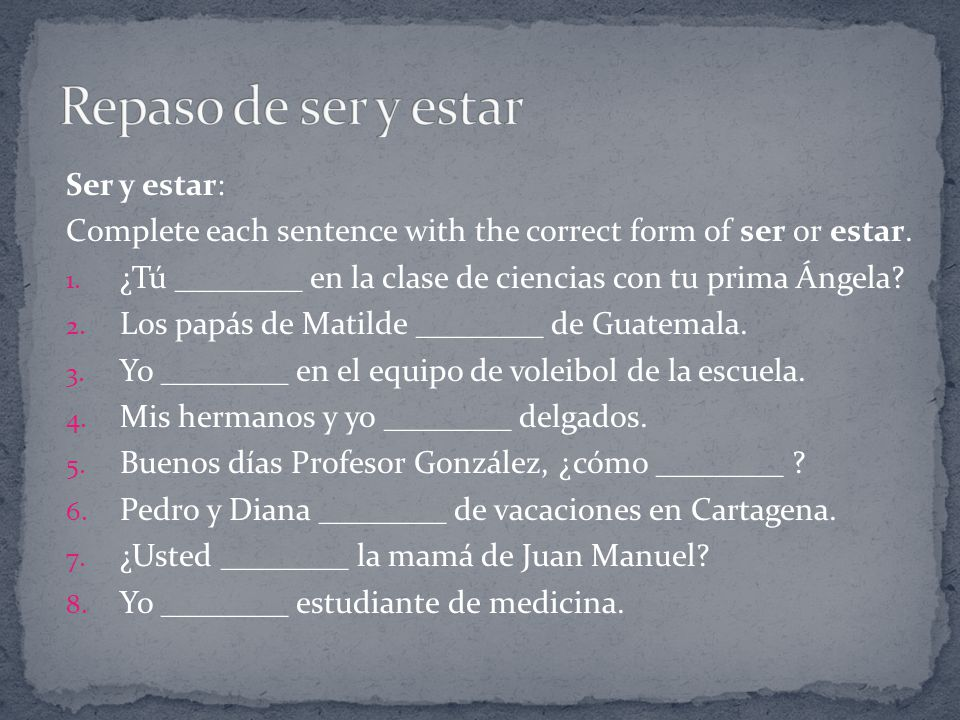 Ser y estar: Complete each sentence with the correct form of ser or estar.