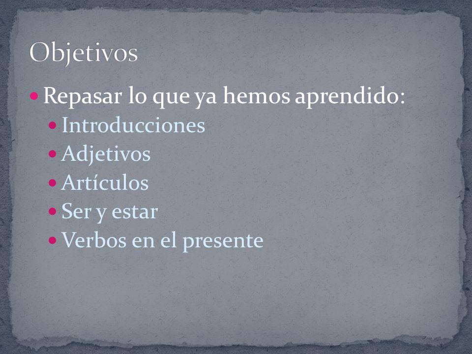 Repasar lo que ya hemos aprendido: Introducciones Adjetivos Artículos Ser y estar Verbos en el presente