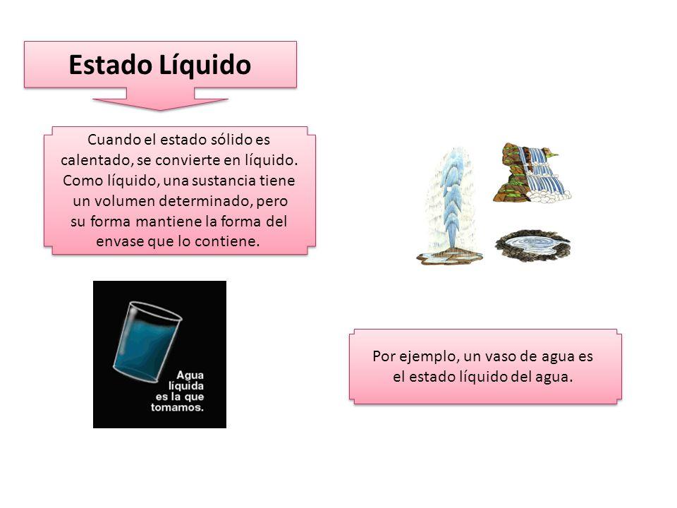 Estado Líquido Cuando el estado sólido es calentado, se convierte en líquido.