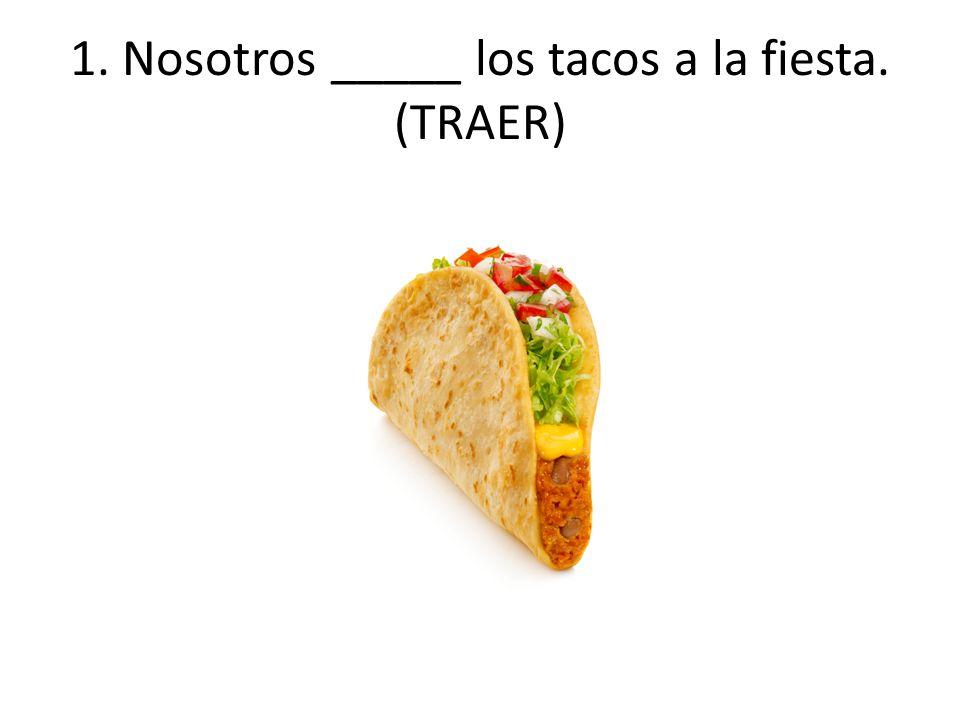 1. Nosotros _____ los tacos a la fiesta. (TRAER)