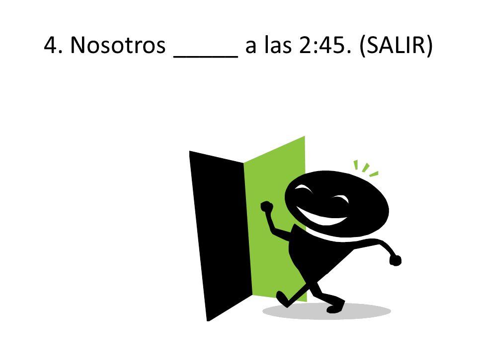 4. Nosotros _____ a las 2:45. (SALIR)