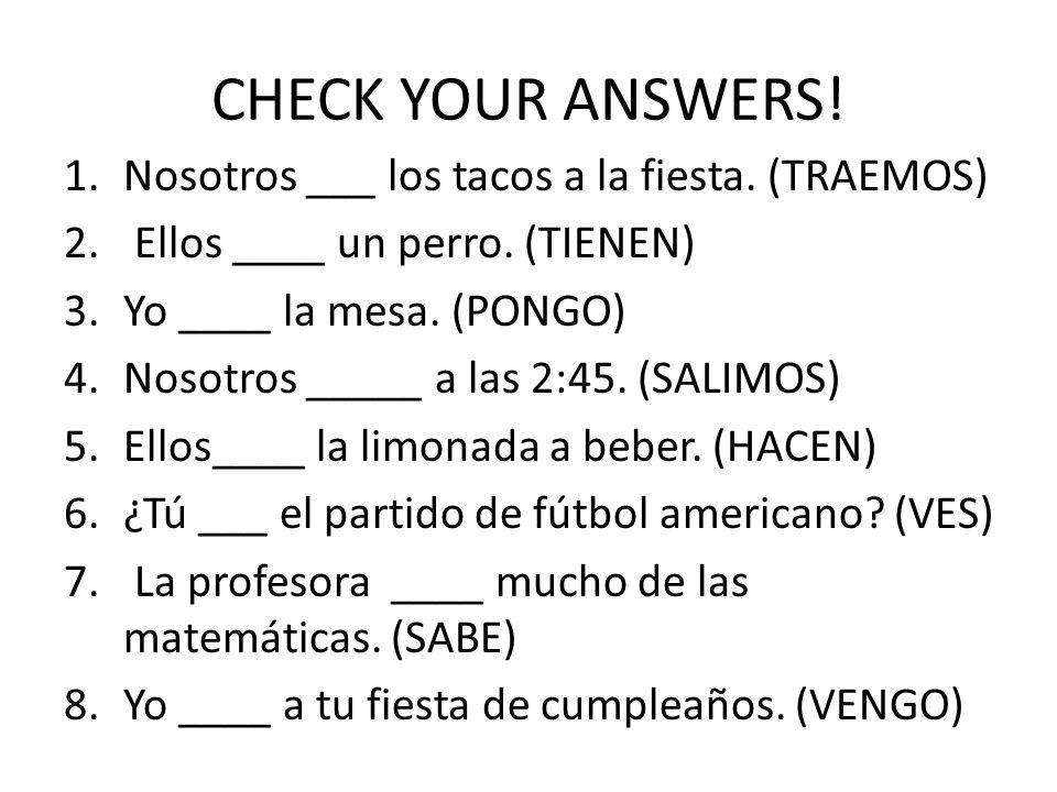 CHECK YOUR ANSWERS. 1.Nosotros ___ los tacos a la fiesta.