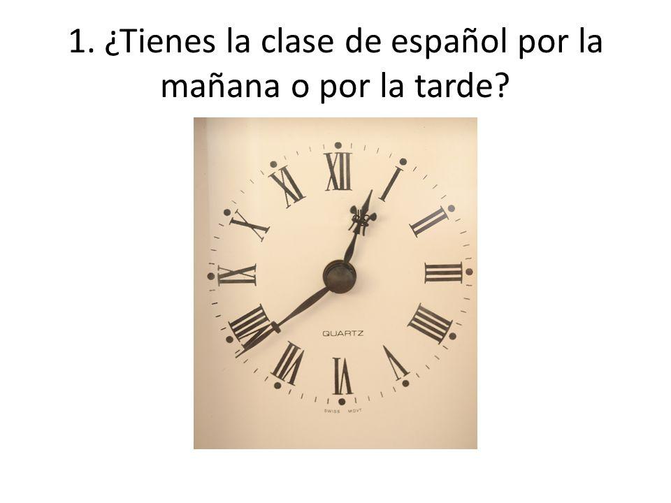 1. ¿Tienes la clase de español por la mañana o por la tarde