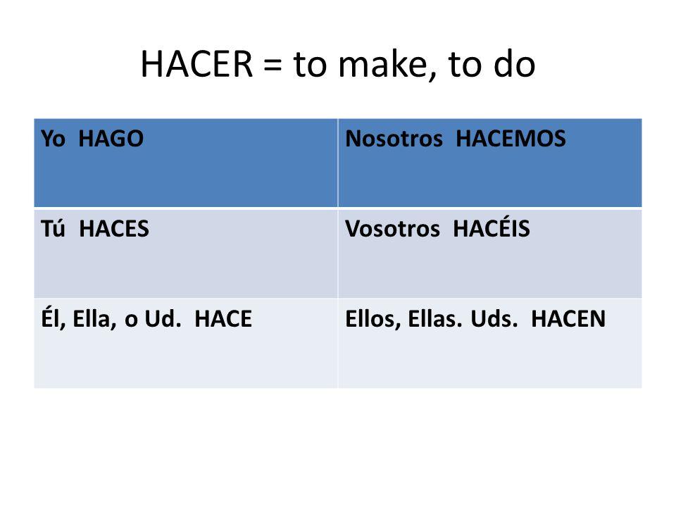 HACER = to make, to do Yo HAGONosotros HACEMOS Tú HACESVosotros HACÉIS Él, Ella, o Ud.