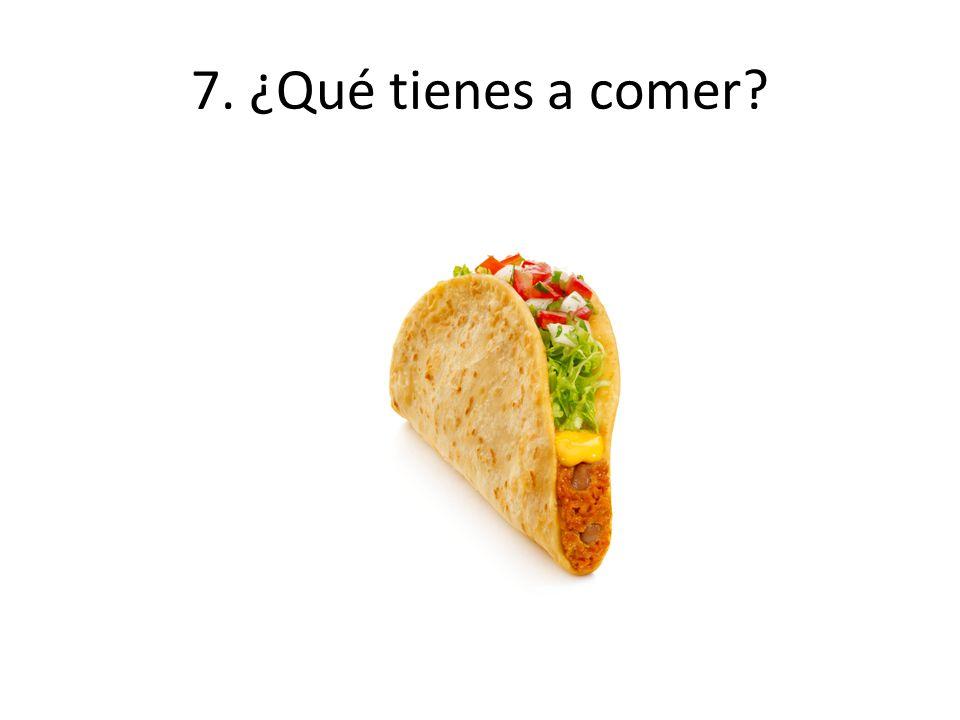 7. ¿Qué tienes a comer