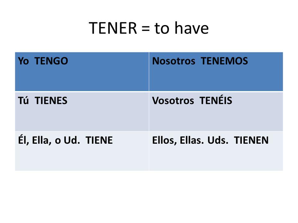 TENER = to have Yo TENGONosotros TENEMOS Tú TIENESVosotros TENÉIS Él, Ella, o Ud.