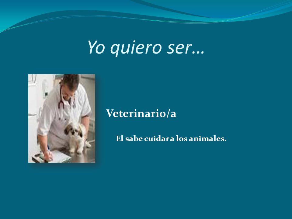 Yo quiero ser… Veterinario/a El sabe cuidar a los animales.