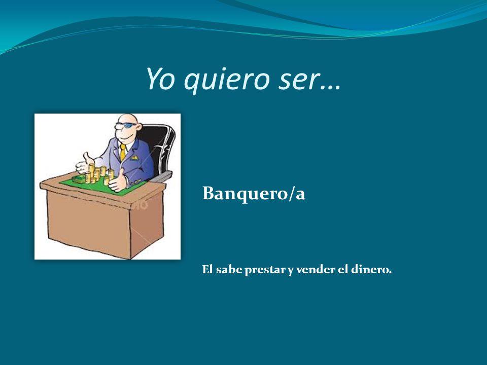 Yo quiero ser… Banquero/a El sabe prestar y vender el dinero.
