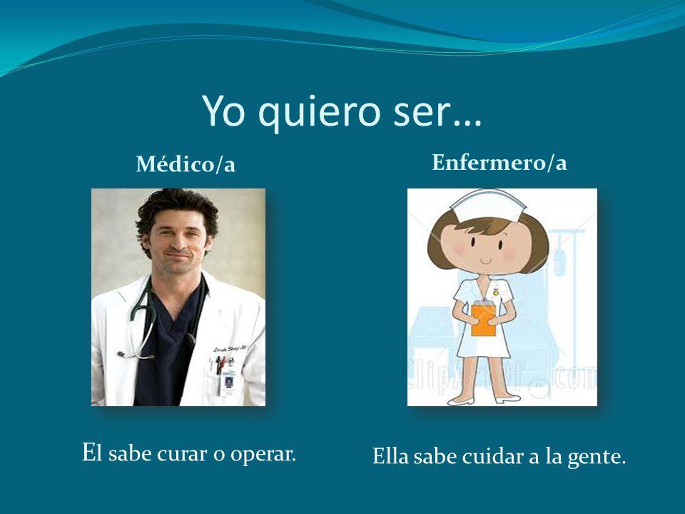 Yo quiero ser… Médico/a Enfermero/a E l sabe curar o operar. Ella sabe cuidar a la gente.