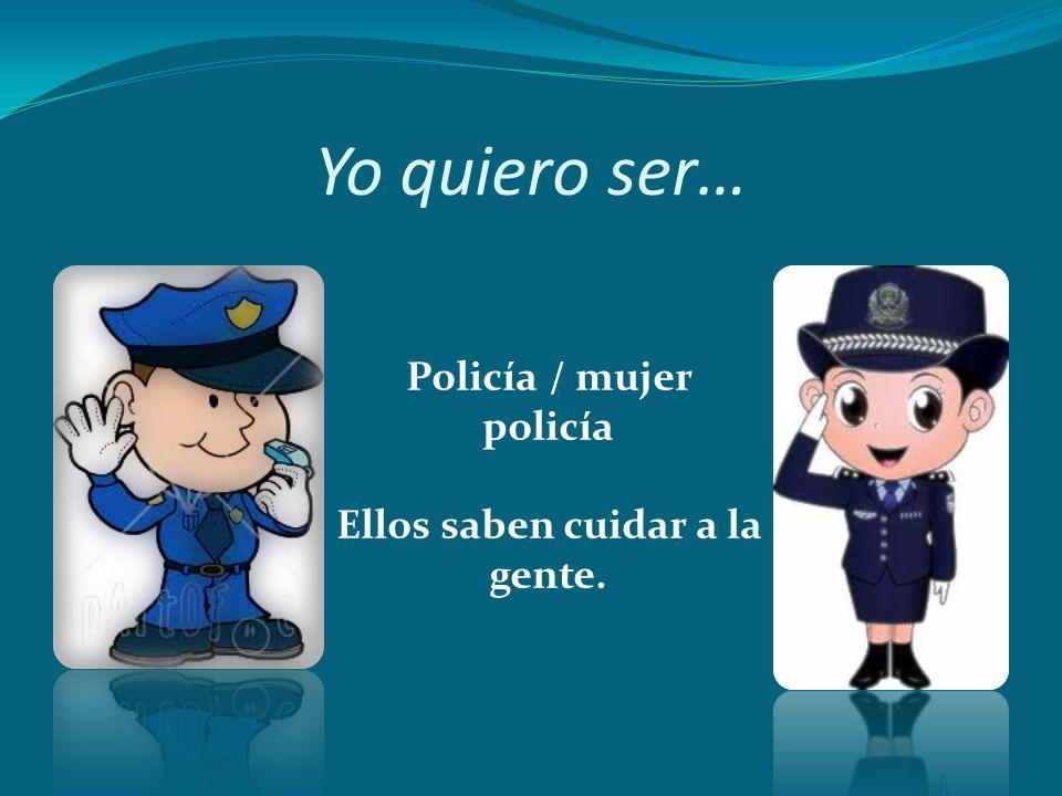 Yo quiero ser… Policía / mujer policía Ellos saben cuidar a la gente.