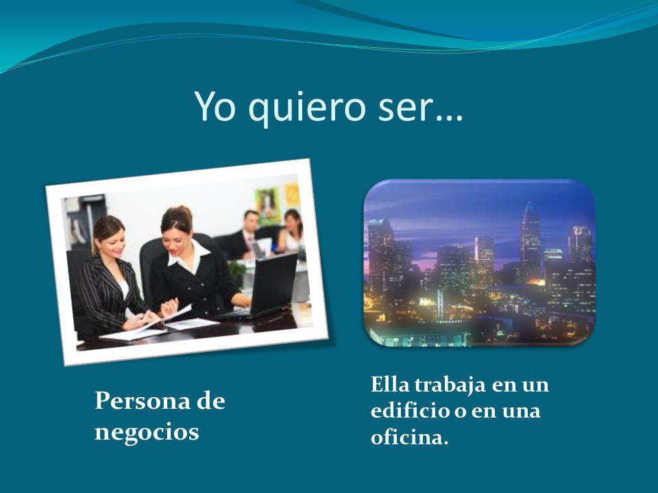 Yo quiero ser… Persona de negocios Ella trabaja en un edificio o en una oficina.