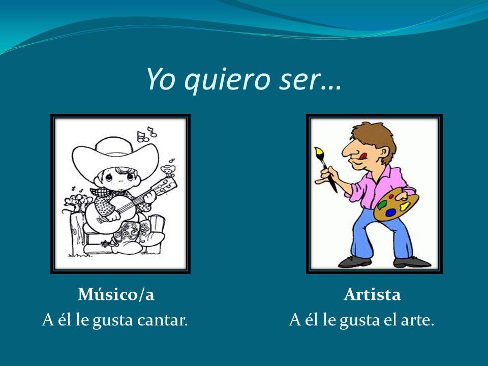 Yo quiero ser… Músico/a Artista A él le gusta cantar. A él le gusta el arte.