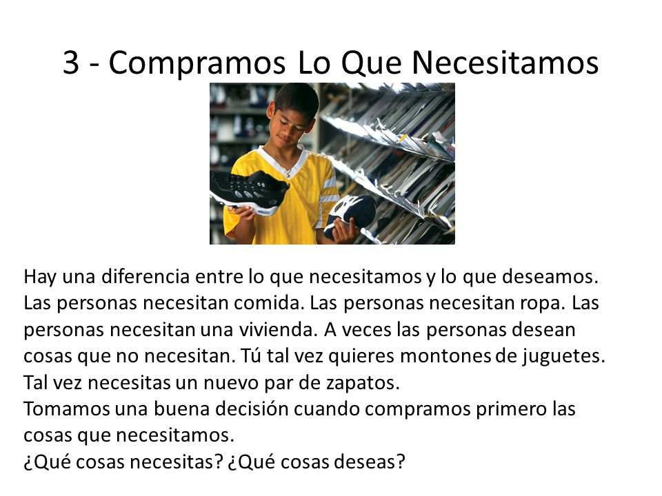 3 - Compramos Lo Que Necesitamos Hay una diferencia entre lo que necesitamos y lo que deseamos. Las personas necesitan comida. Las personas necesitan