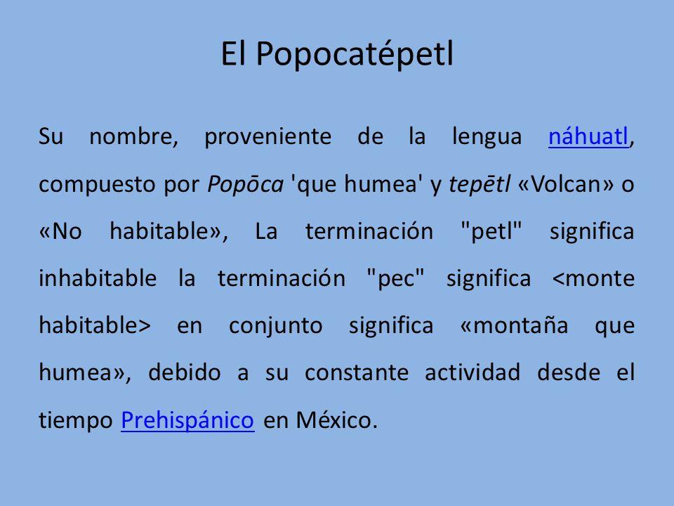 El Popocatépetl Su nombre, proveniente de la lengua náhuatl, compuesto por Popōca 'que humea' y tepētl «Volcan» o «No habitable», La terminación
