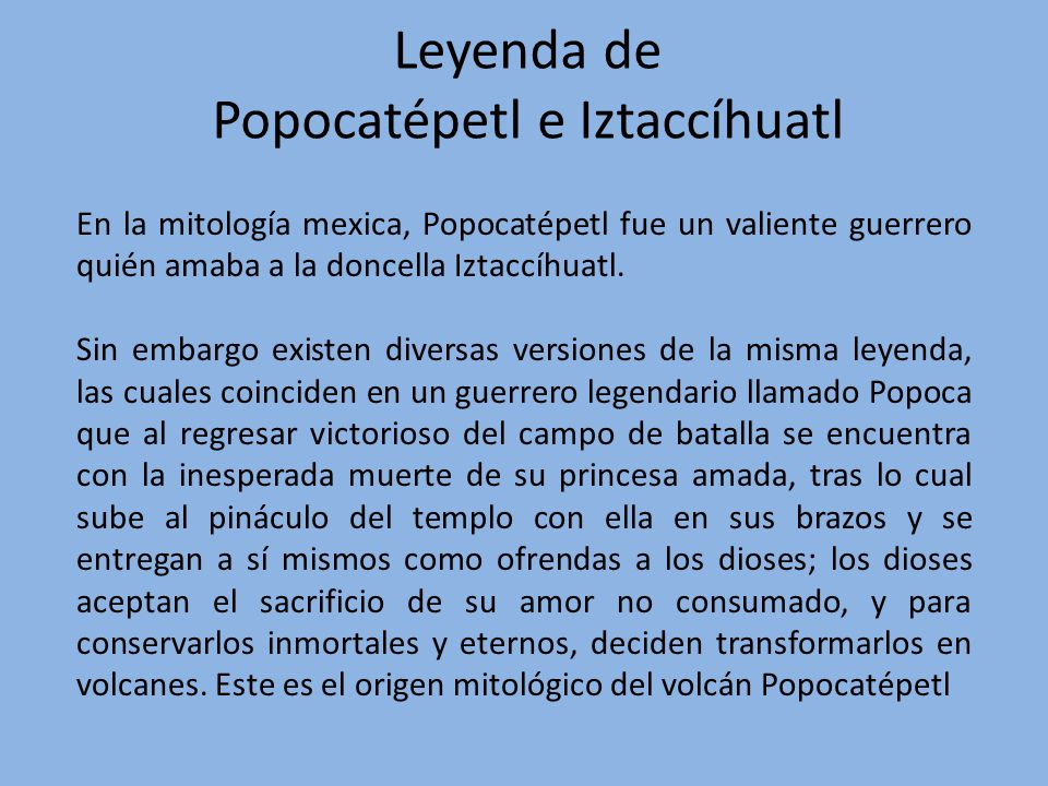 En la mitología mexica, Popocatépetl fue un valiente guerrero quién amaba a la doncella Iztaccíhuatl. Sin embargo existen diversas versiones de la mis