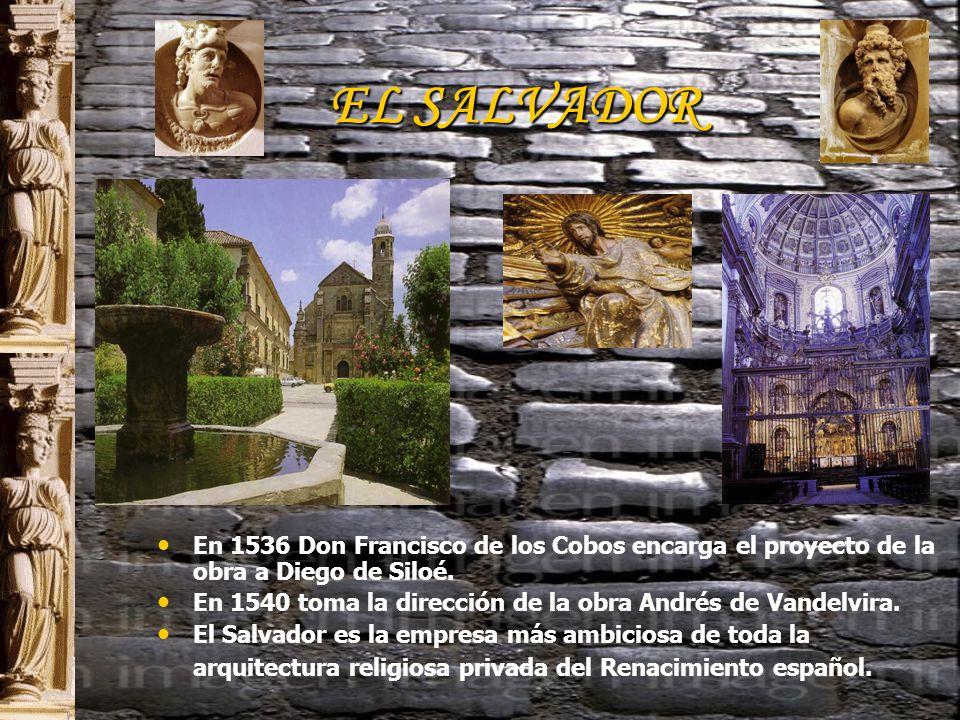 EL SALVADOR E n 1536 Don Francisco de los Cobos encarga el proyecto de la obra a Diego de Siloé.