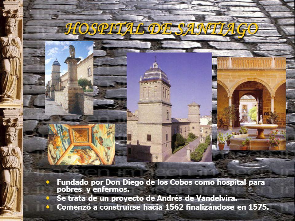 HOSPITAL DE SANTIAGO Fundado por Don Diego de los Cobos como hospital para pobres y enfermos.
