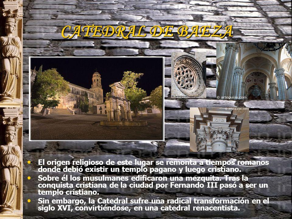 CATEDRAL DE BAEZA El origen religioso de este lugar se remonta a tiempos romanos donde debió existir un templo pagano y luego cristiano.