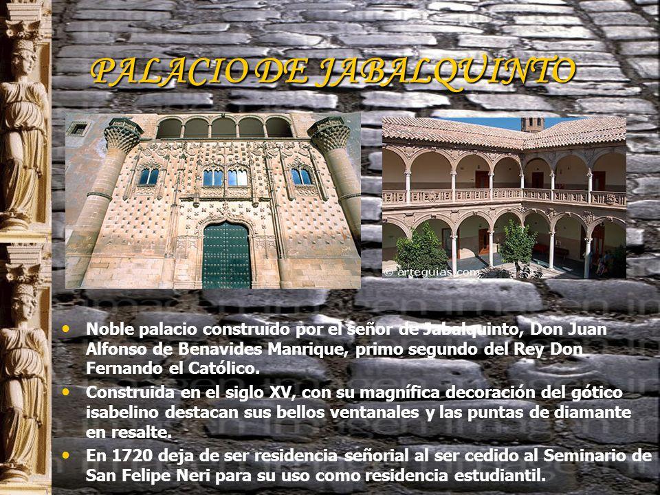 PALACIO DE JABALQUINTO Noble palacio construido por el señor de Jabalquinto, Don Juan Alfonso de Benavides Manrique, primo segundo del Rey Don Fernando el Católico.