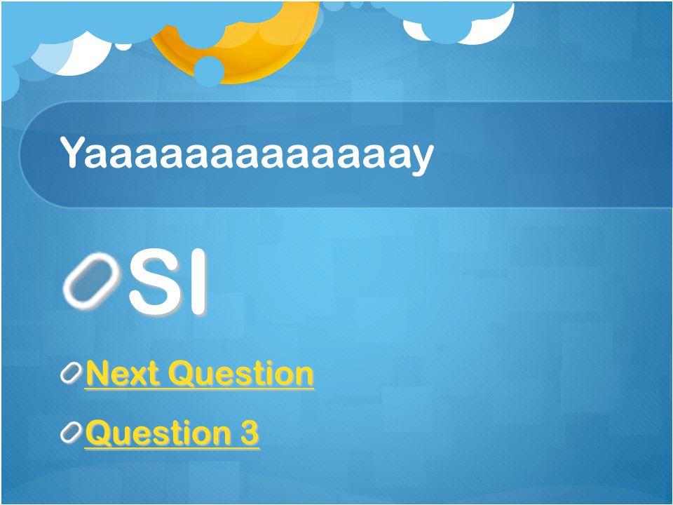 Yaaaaaaaaaaaaay SI Next Question Next Question 3 Question 3