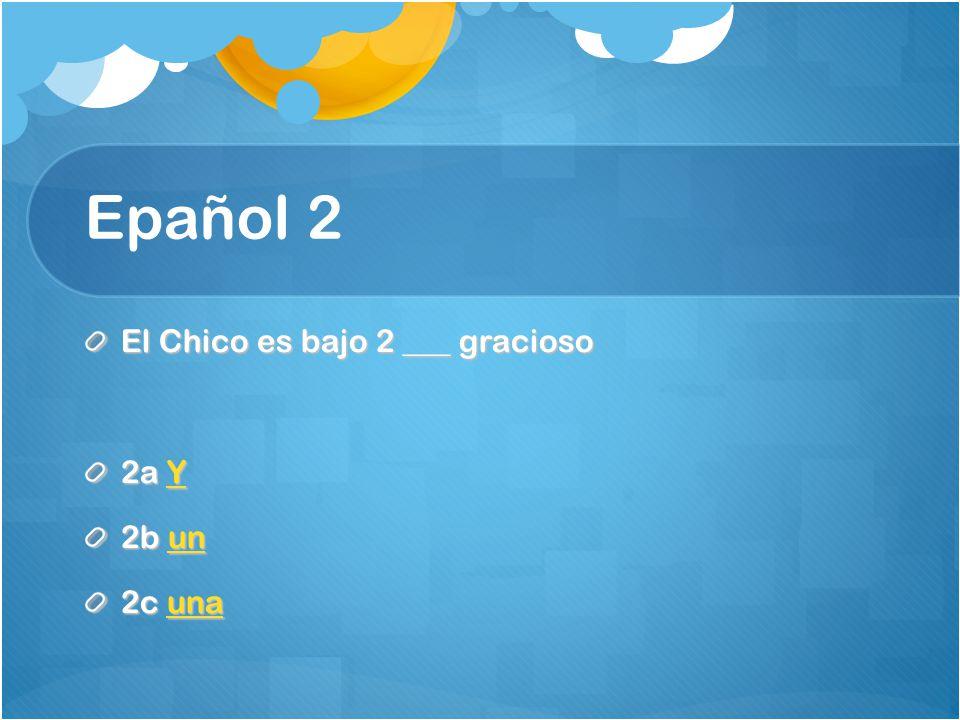 Epañol 2 El Chico es bajo 2 ___ gracioso 2a Y Y 2b un un 2c una una