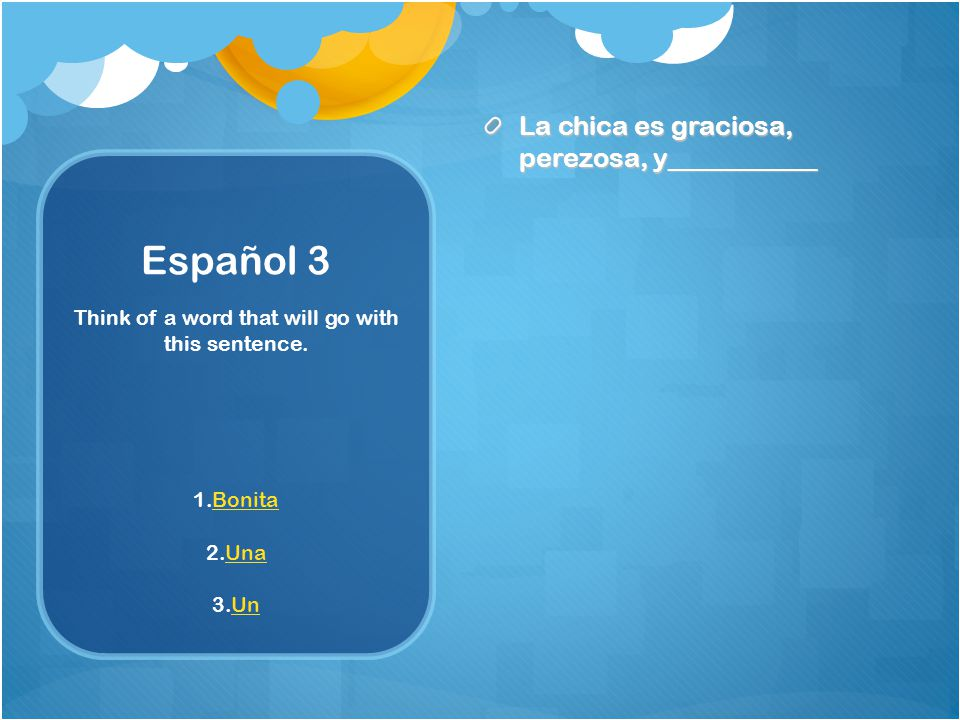 Español 3 La chica es graciosa, perezosa, y___________ Think of a word that will go with this sentence.