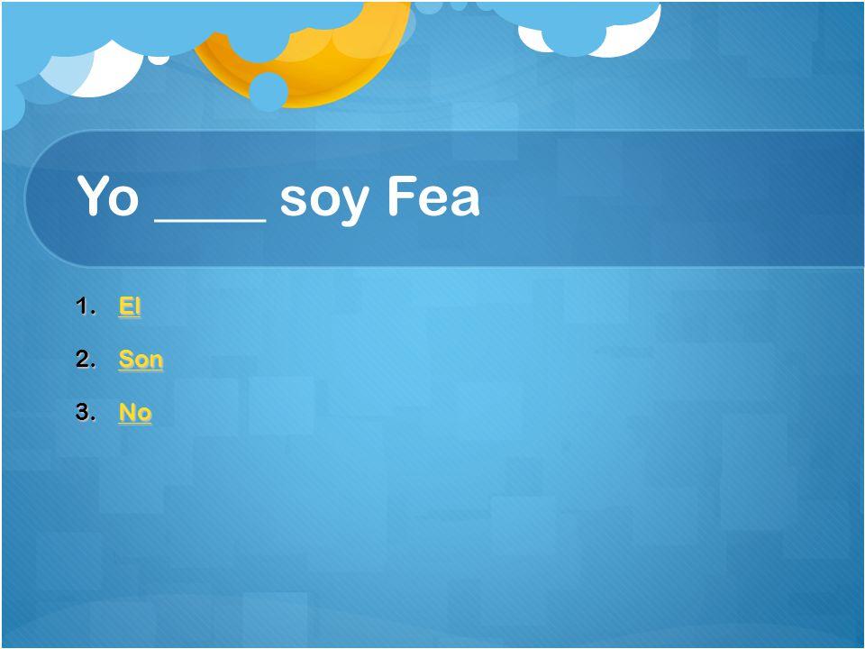 Yo ____ soy Fea 1.El El 2.Son Son 3.No No