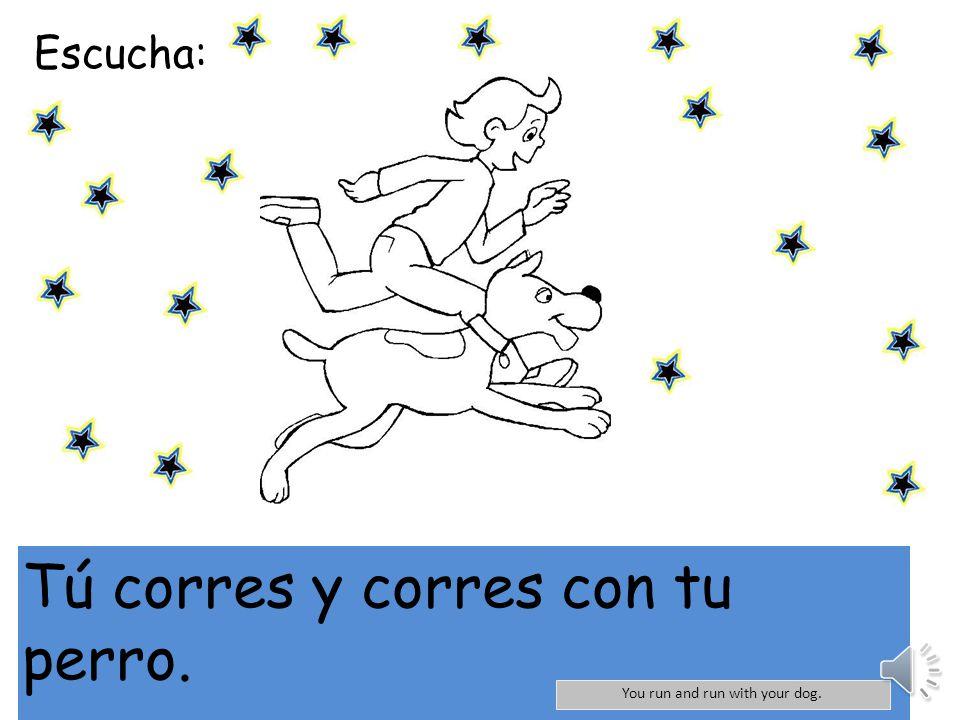 Escucha: Tú corres y corres con tu perro. You run and run with your dog.