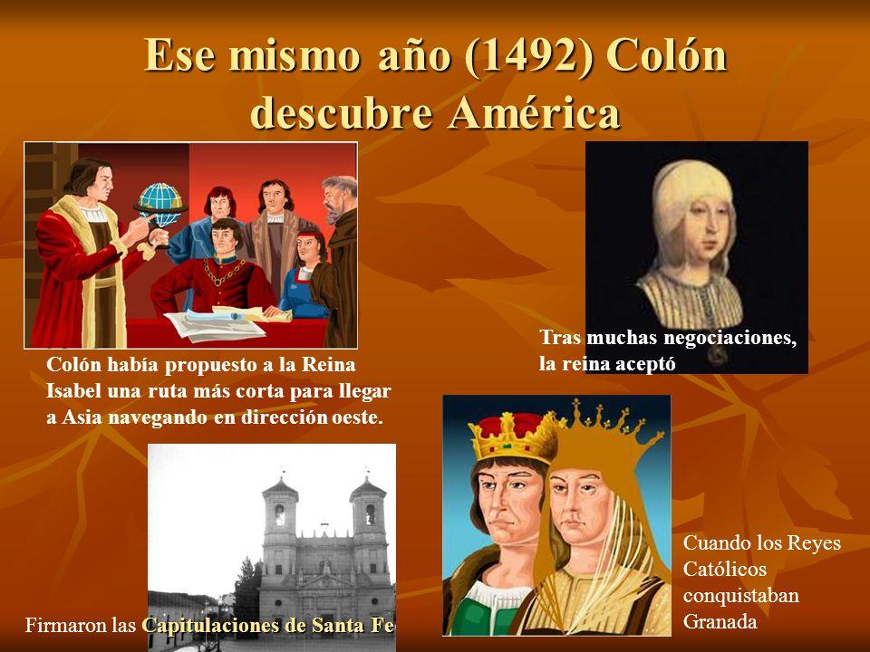 Ese mismo año (1492) Colón descubre América Capitulaciones de Santa Fe Firmaron las Capitulaciones de Santa Fe Colón había propuesto a la Reina Isabel