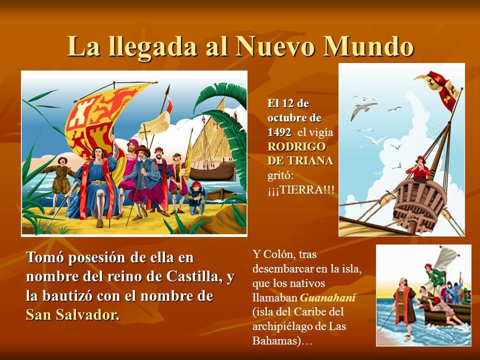 La llegada al Nuevo Mundo El 12 de octubre de 1492 RODRIGO DE TRIANA El 12 de octubre de 1492 el vigía RODRIGO DE TRIANA gritó: ¡¡¡TIERRA!!! Y Colón,