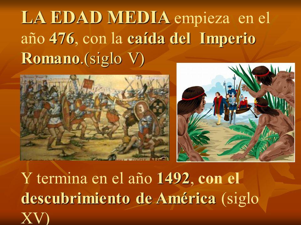 LA EDAD MEDIA 476caída del Imperio Romano.(siglo V) LA EDAD MEDIA empieza en el año 476, con la caída del Imperio Romano.(siglo V) 1492 descubrimiento
