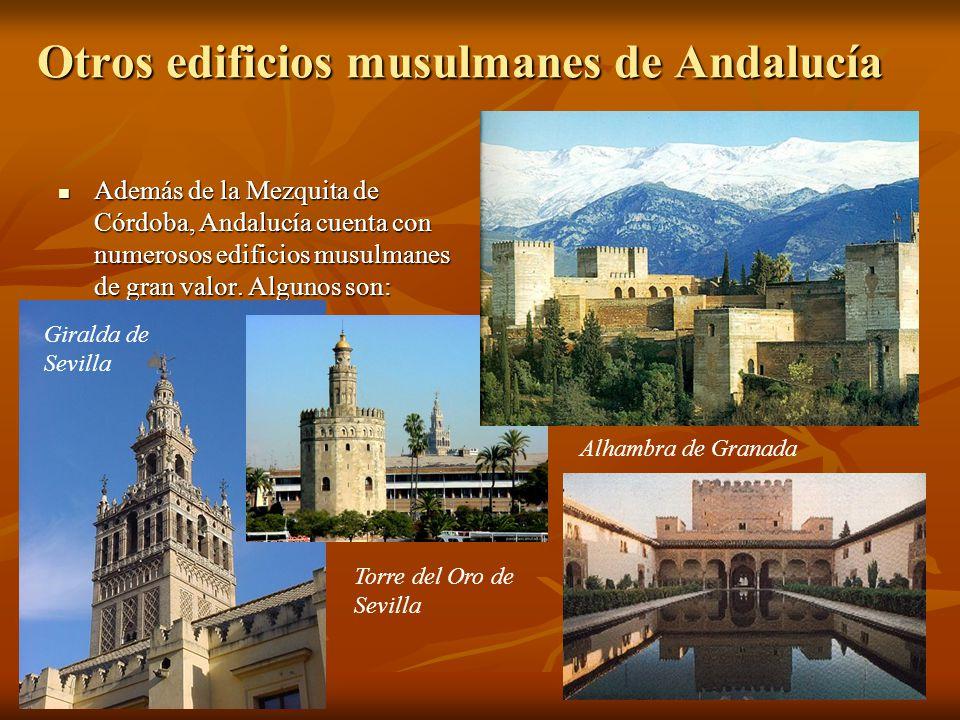 Otros edificios musulmanes de Andalucía Además de la Mezquita de Córdoba, Andalucía cuenta con numerosos edificios musulmanes de gran valor. Algunos s